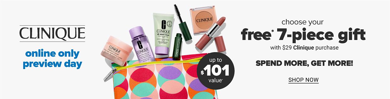 Online preview day. Choose Your FREE* 7-Piece Gift with $29 Clinique purchase. Up to $101* Value. *One per customer, while supplies last. In store offer may vary.