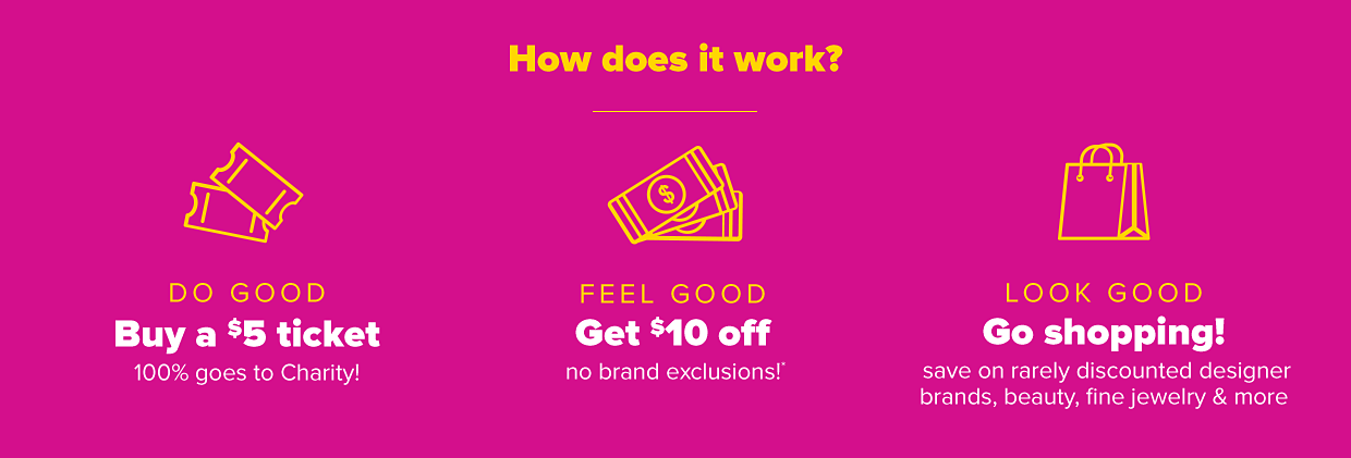 How does it work? Do good. Buy a $5 ticket. 100% goes to charity! Feel good. Get $10 off no brand exclusions. Look good. Go shopping. Save on rarely discounted designer brands, beauty, fine jewelry and more.