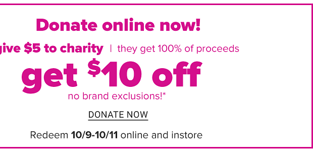 Represent a local charity? Get your charity involved now. Sign up. Donate online now! Donate at least $5 online and get a $10 coupon. No brand exclusions. Redeem October 9 through October 11. Donate now.