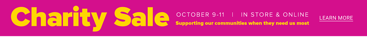 Charity Sale, October 9-11. In store & online, supporting our communities when they need us most. Learn more.