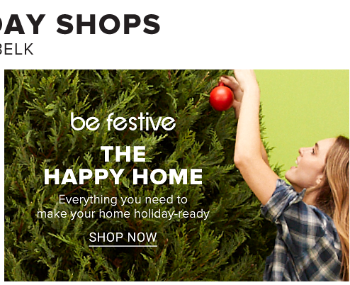 Be festive. The Happy Home. Everything you need to make your home holiday-ready. Shop Now.