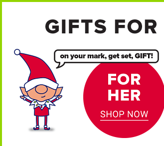 Gifts for everyone on your list. Gifts for Her. Shop Now.