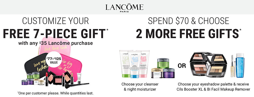 An assortment of Lancome beauty products. Customize your free 7-piece gift with any $35 Lancome purchase. Spend $70 & choose 2 more gifts. One per customer please. While quantities last. A $77 - $125 value. Shop now.