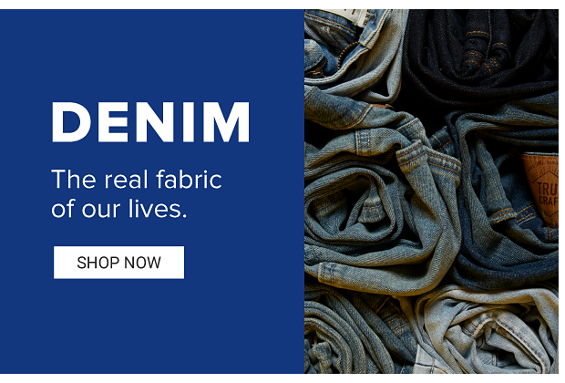 Denim. The real fabric of our lives. Shop Now.