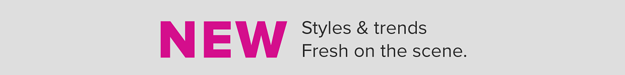 New. Styles & trends fresh on the scene.
