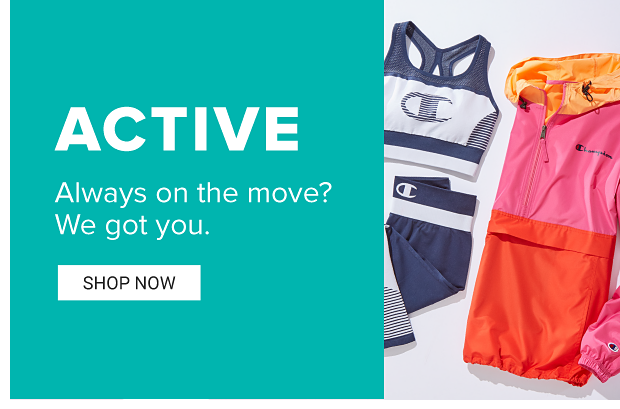 Active. Always on the move? We got you. Shop Now.