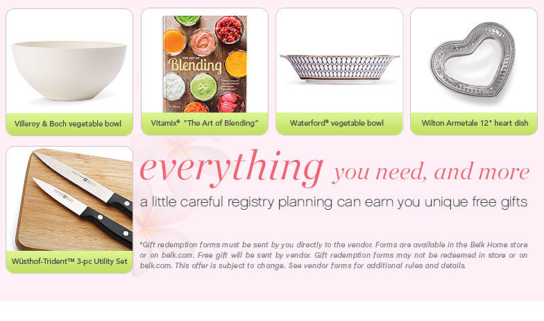 everything you need, and more a little careful registry planning can earn you unique free gifts *Gift redemption forms must be sent by you directly to the vendor. Forms are available in the Belk Home store or on belk.com. Free gift will be sent by vendor. Gift redemption forms may not be redeemed in stores or on belk.com. This offer is subject to change. See vendor forms for additional rules and detials