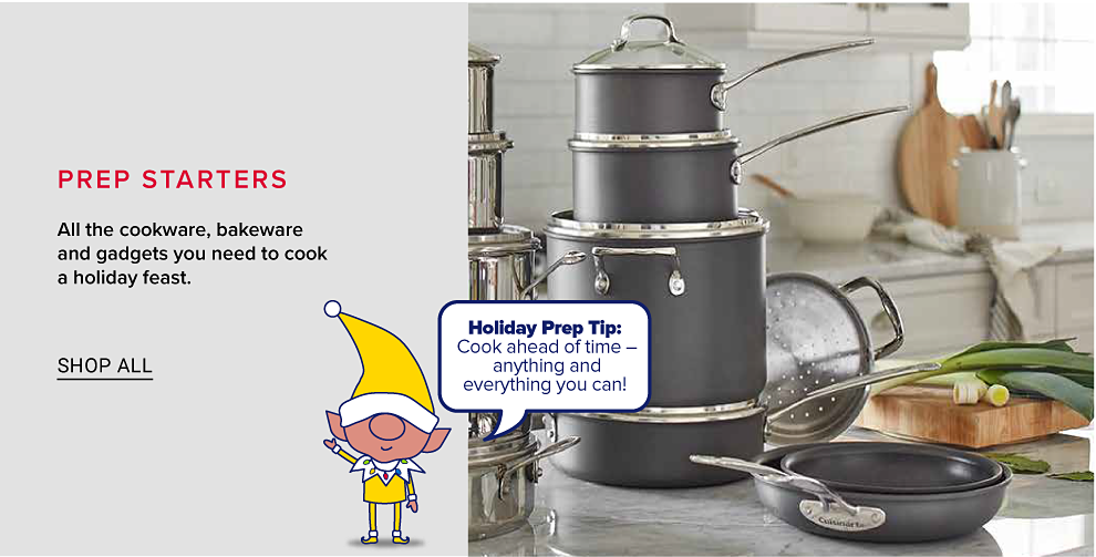 A countertop with a stack of pots and pans with glass lids. A cartoon elf saying Holiday prep tip, cook ahead of time, anything and everything you can! Prep starters, all the cookware, bakeware and gadgets you need to cook a holiday feast. Shop all.