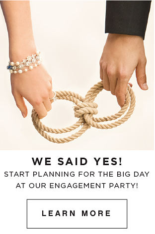 We said yes! Start Planning for the big day at out engagement party! Learn more