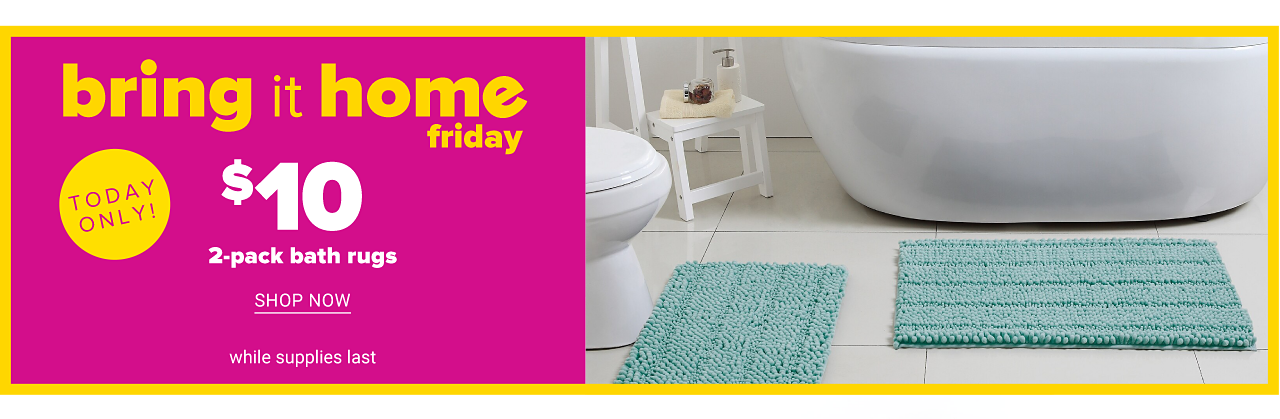 A teal bath mat in front of a white toilet. A teal bath rug in front of a white bathtub. Today Only. Bring It Home Friday. $10 2 pack bath rugs. While quantities last. Shop now.
