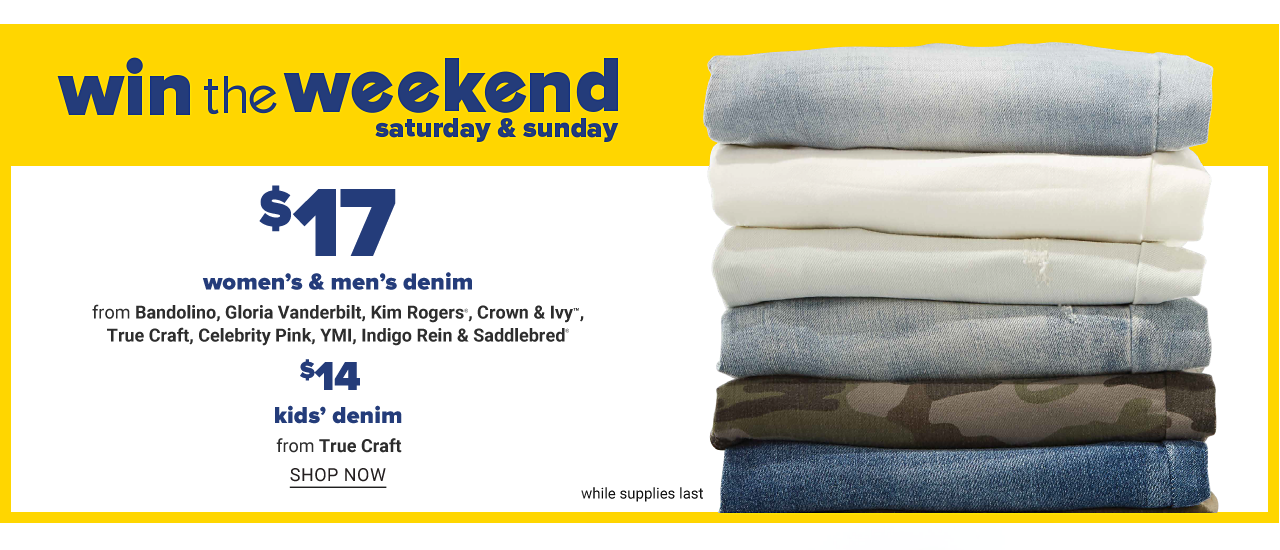 A stack of folded jeans in a variety of colors & styles. Win the Weekend. Saturday & Sunday Only. $17 women's & men's denim from Bandolino, Gloria Vanderbilt, Kim Rogers, Crown & Ivy, True Craft, Celebrity Pink, Y M I, Indigo Rein & Saddlebred. $14 kids True Craft denim. While quantities last. Shop now,