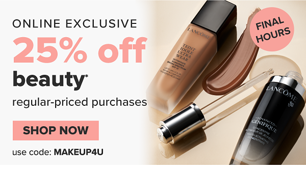 Final Hours. Online Exclusive. 25% off beauty regular-priced purchases. Use code: MAKEUP4U. Shop Now.