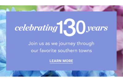 Celebrating 130 years - Join us as we journey through our favorite southern cities and towns. Learn More.
