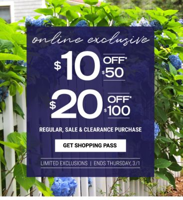 Online Exlusive - Ends Thursday, 3/1 | $10 off* $50 regular, sale & clearance purchase / $20 off $100 regular, sale & clearance purchase | Limited Exclusions. Get Shopping Pass.