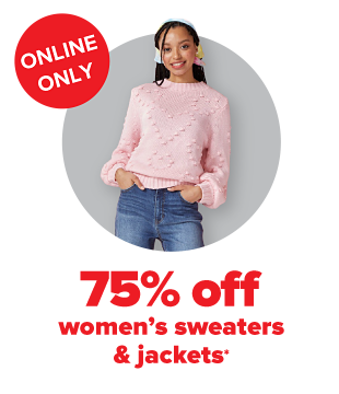 Online Only 75% off Women's sweaters & jackets.