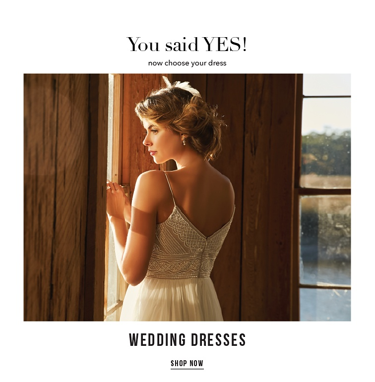You said Yes! Now choose your dress. Wedding Dresses. Shop Now.