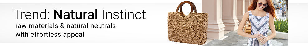 A straw tote. A woman wearing sunglasses & a multi colored patterned print sleeveless dress. Trend. Natural Instinct. Raw material & natural neutrals with effortless appeal.