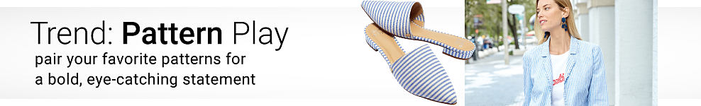 A pair of light blue & white striped slip on flats. A woman wearing a light blue & white striped jacket over a white top with a red front graphic. Trend. Pattern Play. Pair your favorite patterns for a bold eye catching statement. Shop now
