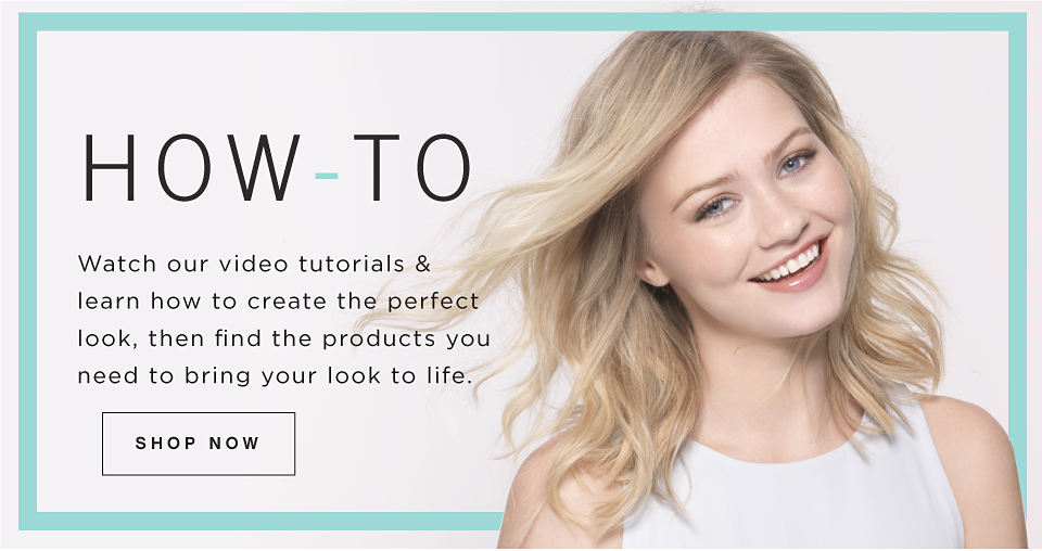 How-To | Watch our video tutorials & learn how to create the perfect look, then find the products you need to bring your look to life. | Shop Now
