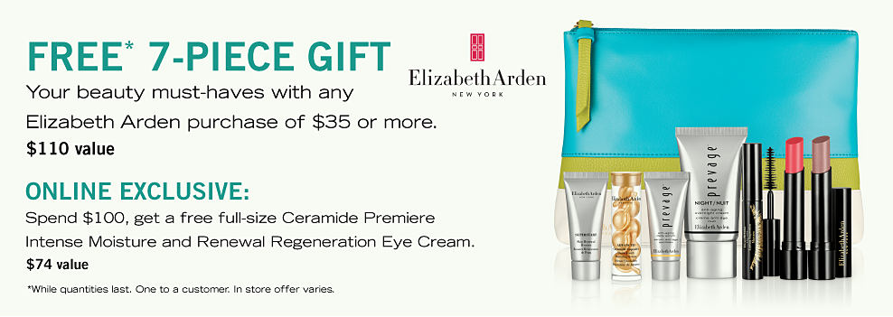 An assortment of Elizabeth Arden beauty products & a teal zippered pouch. Free 7 Piece Gift. Your beauty must haves with any Elizabeth Arden purchase of $35 or more. A $110 value. Online Exclusive. Spend $100, get a free full size Ceramide Premiere Intense Moisture and Renewal Regeneration Eye Crea. A $74 value. While quantities last. One to a customer. In store offer varies.