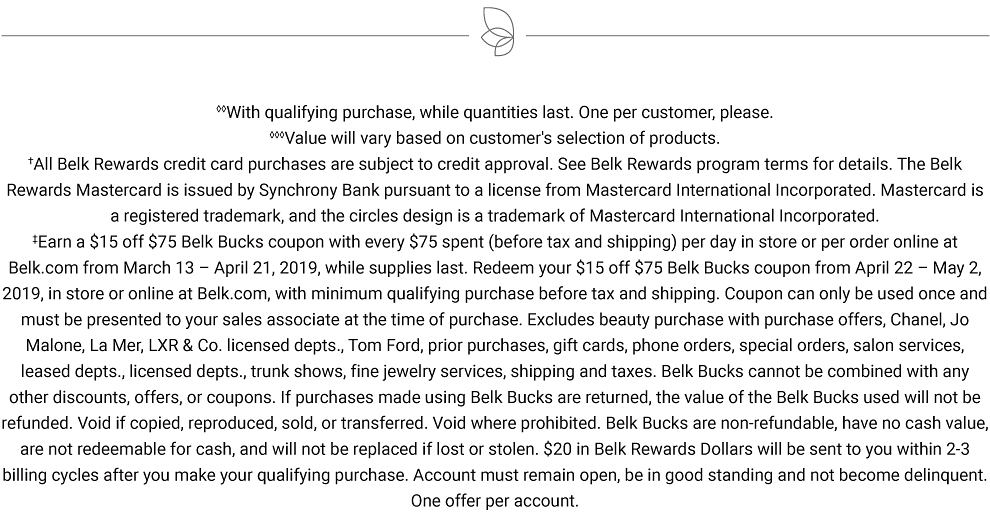With qualifying purchase, while quantities last. One per customer, please. Value will vary based on customer's selection of products. All Belk Rewards credit card purchases are subject to credit approval. See Belk Rewards program terms for details. The Belk Rewards Mastercard is issued by Synchrony Bank pursuant to a license from Mastercard International Incorporated. Mastercard is a registered trademark, and the circles design is a trademark of Mastercard International Incorporated. Earn a $15 off $75 Belk Bucks coupon with every $75 spent (before tax and shipping) per day in store or per order online at Belk.com from March 13 ? April 21, 2019, while supplies last. Redeem your $15 off $75 Belk Bucks coupon from April 22 ? May 2, 2019, in store or online at Belk.com, with minimum qualifying purchase before tax and shipping. Coupon can only be used once and must be presented to your sales associate at the time of purchase. Excludes beauty purchase with purchase offers, Chanel, Jo Malone, La Mer, LXR & Co. licensed depts., Tom Ford, prior purchases, gift cards, phone orders, special orders, salon services, leased depts., licensed depts., trunk shows, fine jewelry services, shipping and taxes. Belk Bucks cannot be combined with any other discounts, offers, or coupons. If purchases made using Belk Bucks are returned, the value of the Belk Bucks used will not be refunded. Void if copied, reproduced, sold, or transferred. Void where prohibited. Belk Bucks are non-refundable, have no cash value, are not redeemable for cash, and will not be replaced if lost or stolen. $20 in Belk Rewards Dollars will be sent to you within 2-3 billing cycles after you make your qualifying purchase. Account must remain open, be in good standing and not become delinquent. One offer per account.