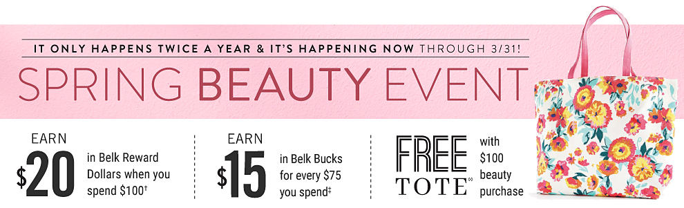 A floral tote. It only happens twice a year and it's happening now, through 3/31! Spring beauty event. Earn $20 in Belk Reward dollars when you spend $100. Earn $15 in Belk Bucks for every $75 you spend. Free tote with $100 beauty purchase.