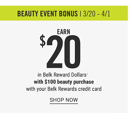 Beauty Event Bonus. March 20 through April 1. Earn $20 in Belk Reward Dollars with $100 beauty purchase with yout Belk Rewards credit card.