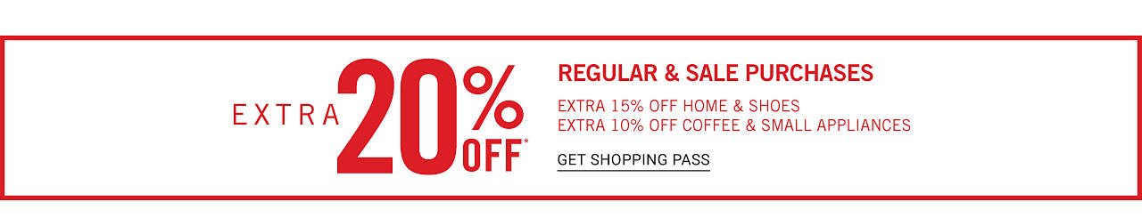 Extra 20% off regular & sale purchases. Extra 15% off home & shoes. Extra 10% off coffee & small appliances. Get shopping pass.