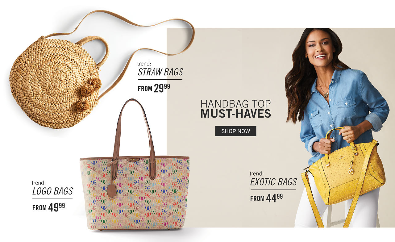 Handbag Top Must Haves. Shop now. A round crossbody straw handbag. Trend. Straw Bags. From $29.99. A multi colored patterned print bucket tote. Trend. Logo Bags. From $49.99. A woman wearing a long sleeved denim blouse & white pants holding a yellow leather handbag. Trend. Exotic Bags. From $44.99