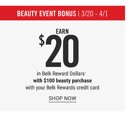Beauty Event Bonus. March 20 through April 1. Earn $20 in Belk Reward Dollars with $100 beauty purchase with your Belk Rewards credit card. Shop now.