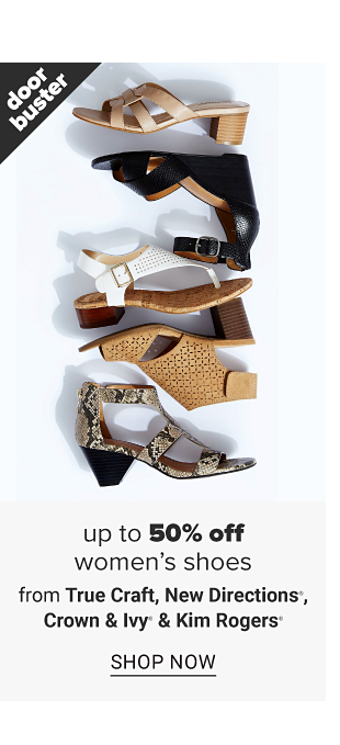 An assortment of womens shoes in a variety of colors, styles and designs. Doorbuster. Up to 50 percent off women's shoes from True Craft, New Directions, Crown and Ivy and Kim Rogers. Shop now.