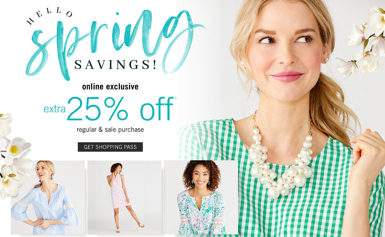 A woman wearing a grren & white gingham dress & a fuax pearl necklace. A woman wearing a light blue short sleeved peasant top with gold armband detail. A woman wearing a light pink sleeveless dress. A woman wearing a multi colored floral print long sleeved peasant top. Hello, Spring Savings. Online Exclusive. Extra 25% off regular & sale purchases. Get shopping pass.