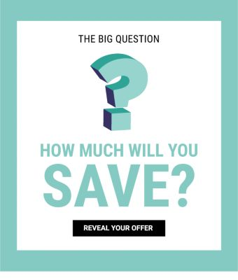 The Big Question - How much will you save? Reveal your offer.