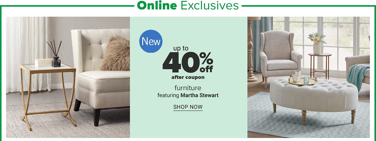 Online exclusives. A small square end table with a white table top and a gold frame and legs. A linen white lounge chair with a faux fur throw pillow. An oval linen white button tufted ottoman, a gold serving tray and a linen white lounge chair. New. Up to 40 percent off, after coupon, introducing Martha Stewart furniture. Shop now.