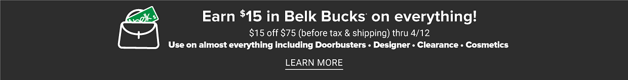 Earn $15 in Belk Bucks on everything! $15 off $75 (before tax and shipping) thru 4/12. Use on almost everything including Doorbusters. Designer. Clearance. Cosmetics. Learn More.