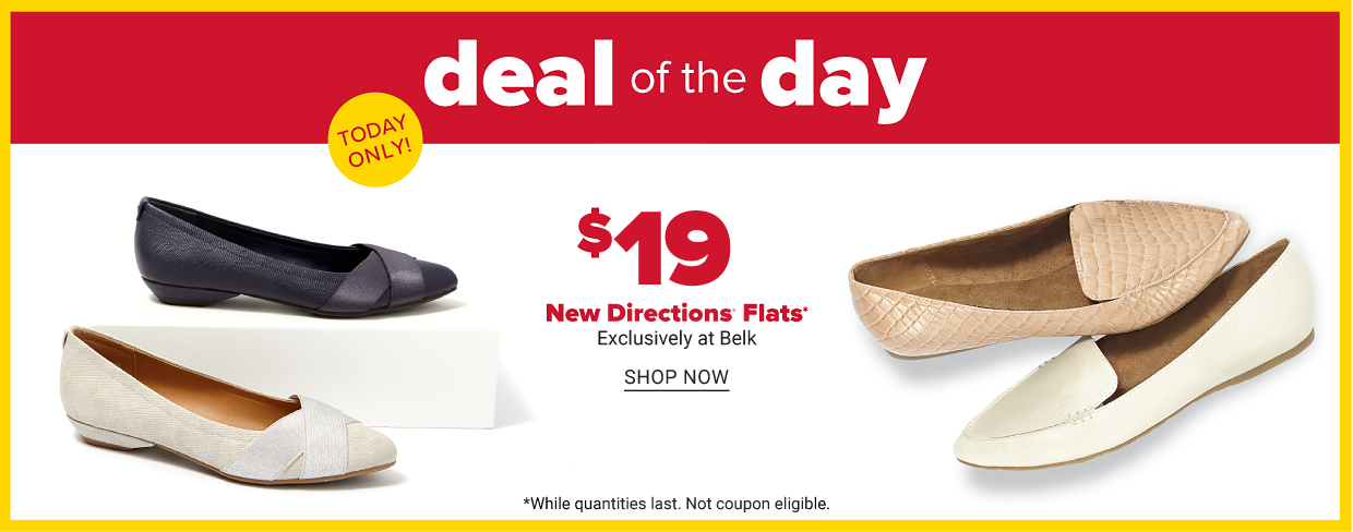 An assortment of flats in a variety of colors and styles. Wind down Wednesday. Today only. 19 dollar New Directions flats. Exclusively at Belk. Shop now. While quantities last. Not coupon eligible.