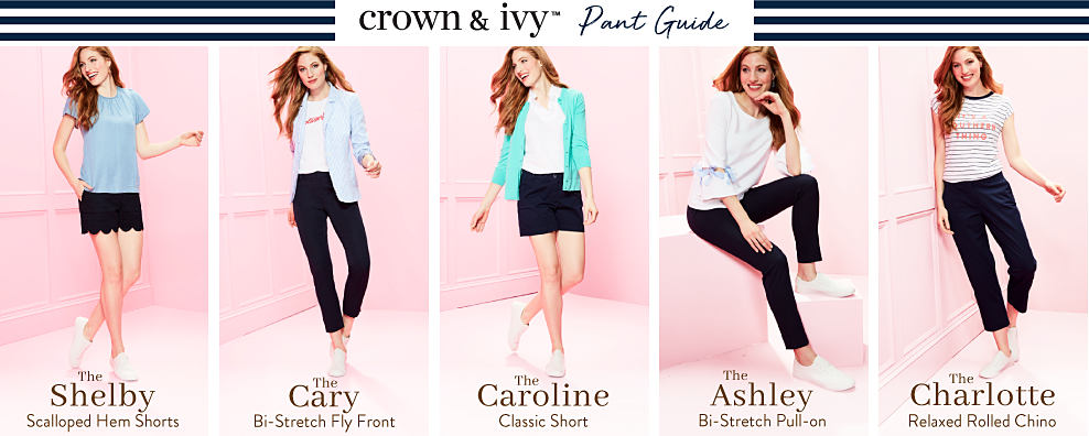 Crown & Ivy Pant Guide. A woman wearing a light blue tee, navy scalloped hem shorts & white sneakers. The Shelby. Scalloped hem shorts. A woman wearing a light blue long sleeved button front blouse over a white tee with a red front graphic, navy pants & white sneakers. The Cary. Bi stretch fly front. A woman wearing a teal cardigan over a white peasant blouse, navy shorts & white sneakers. The Caroline. Classic short. A woman wearing a white long sleeved top, black pants & white sneakers. The Ashley. Bi stretch pull on. A woman wearing a short sleeved white & navy horizontal striped tee with a coral It's a Southern Thing front graphic, navy capris & white sneakers. The Charlotte. Relaxed roll chino.