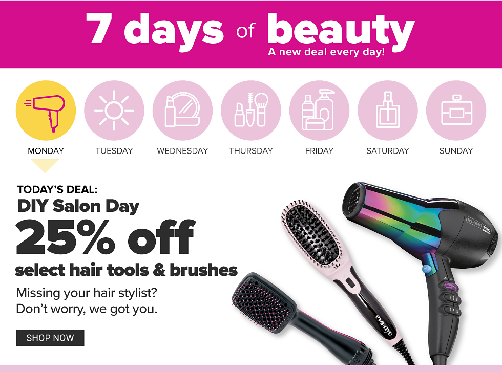 7 days of beauty - a new deal everyday! Monday's Deal - DIY Salon Day - 25% off select hair tools & brushes. Shop Now.
