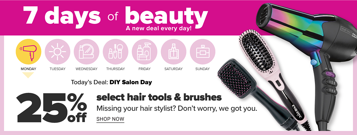 7 days of beauty. A new deal every day! Today's deal is DIY Salon Day. Missing your hairstylist? Don't worry, we got you. 25% off select hair tools and brushes. Shop now.