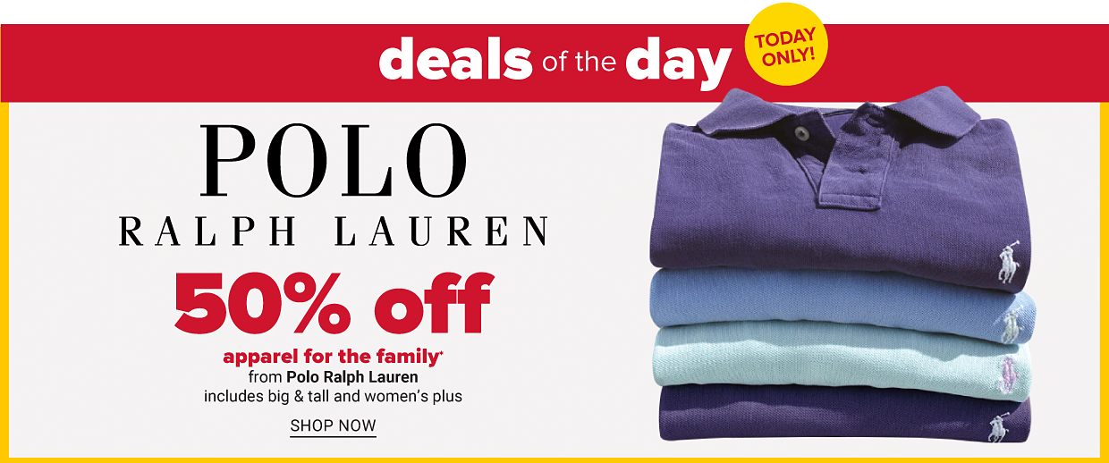 Deals of the day. Today only! 50% off apparel for the family from Polo Ralph Lauren includes big & tall and women's plus. Shop now.