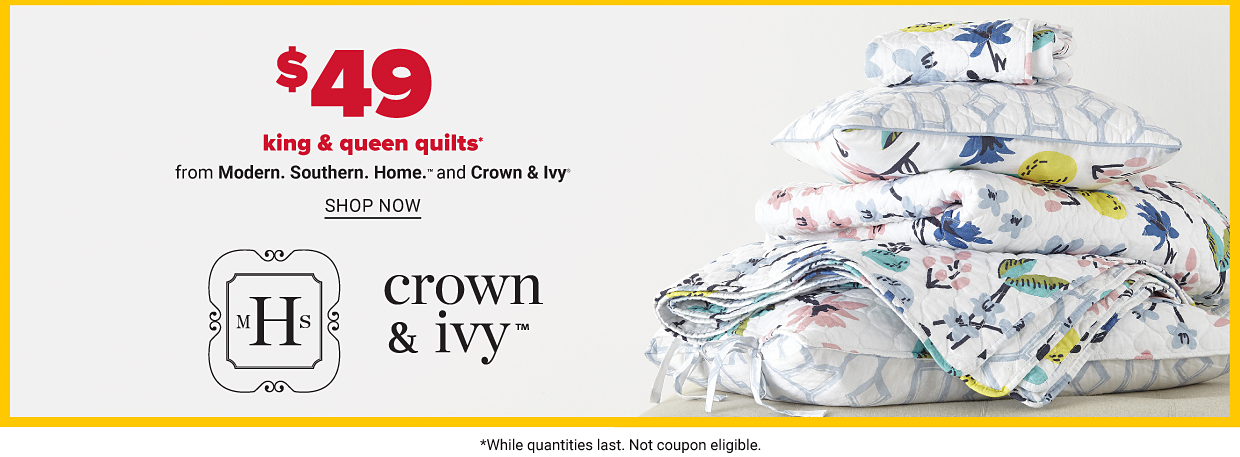 $49 king & queen quilts from Modern. Southern. Home and Crown & Ivy. While quantities last. Not coupon eligible. Shop now.