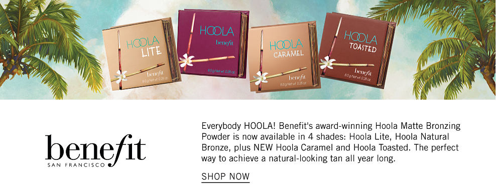 4 shades of Hoola Matte Bronzing Powder and a tropical background. Benefit San Francisco. Everybody Hoola! Benefit's award-winning Hoola Matte Bronzing Powder is now available in 4 shades: Hoola Lite, Hoola Natural Bronze, pluw NEW Hoola Caramel and Hoola Toasted. The perfect way to achieve a natural-looking tan all year long. Shop now.