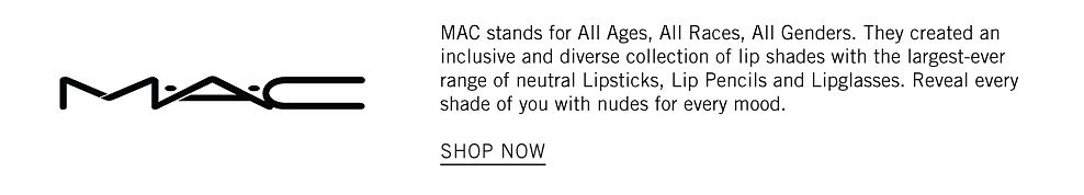 MAC stands for All Ages, All Races, All Genders. They created an inclusive and diverse collection of lip shades with the largest-ever range of neutral Lipsticks, Lip Pencils and Lipglasses. Reveal every shade of you with nudes for every mood. shop now