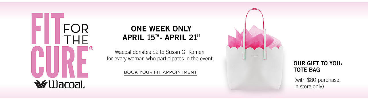 A white tote with fuchsia & pink tissue paper. Wacoal Fit for the Cure. One Week Only. April 15th through April 21st. Wacoal donates $2 to Susan G Komen for every woman who participates in the event. Our gift to you. Tote bag. with $80 purchase. In store only. Book your fit appointment.