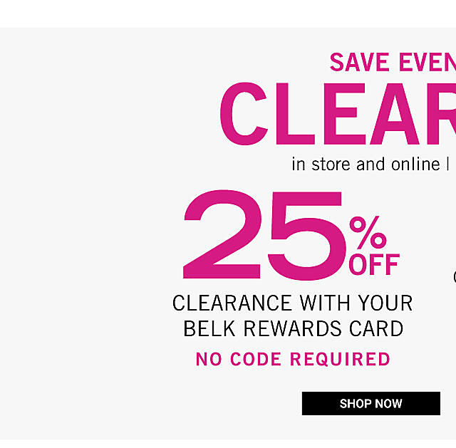 Save Even More on Clearance in store & online. Ends Thursday, April 26th. 25% off clearance purchases with your Belk Rewards Card. No code required. Shop now. 20% off clearance purchases with shopping pass. Get shopping pass.