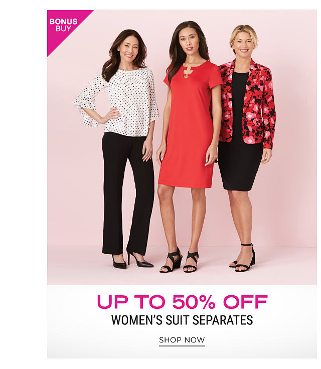 A woman wearing a white long sleeved top, black pants & black heels standing next to a woman wearing a red short sleeved dress & strappy heels & a woman wearing a red, black & white print blazer, a black dress & black strappy heels. Bonus Buy. Up to 50% off women's suit separates. Shop now.