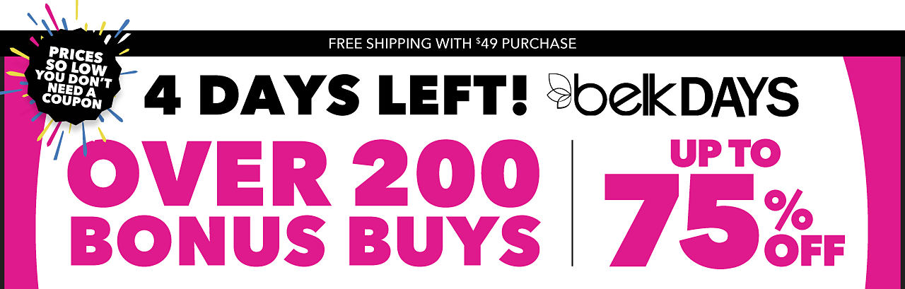 Belk Days. Over 200 Bonus Buys. Up to 75% off. Prices So Low You Don't Need a Coupon. Free Shipping with $49 Purchase.