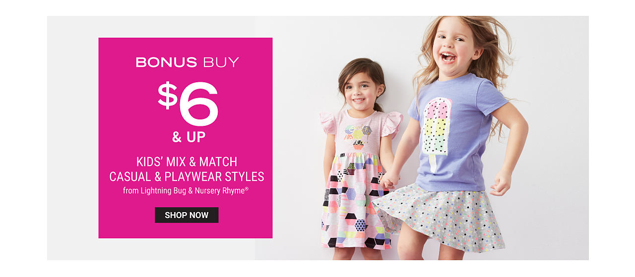 A girl wearing a opink short sleeved dress with a multi colored print standing next to a girl wearing a lavender tee with a multi colored popsicle front graphic & a multi colored print skirt. Bonus Buy. $6 & up kids mix & match casual & playwear styles from Lightning Bug & Nursery Rhyme. Shop now.