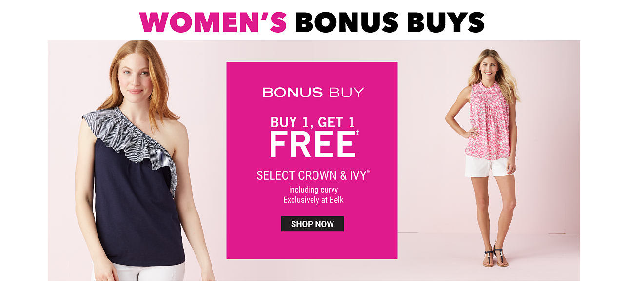 A woman wearing a black semi cold shoulder sleeveless top with gray frilly neckline detail & white pants. A woman wearing a pink & white patterned sleevelss top, white shorts & sandals. Bonus Buy. Buy 1, Get 1 Free select Crown & Ivy. Including curvy. Exclusively at Belk. Free item must be of equal or lesser value. Shop now.
