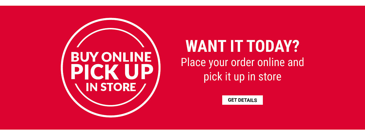 Buy Online. Pick Up In Store. Want It Today? place your order online & pick up in store. Get details.